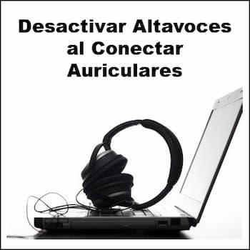 desactivar altavoces al conectar auriculares